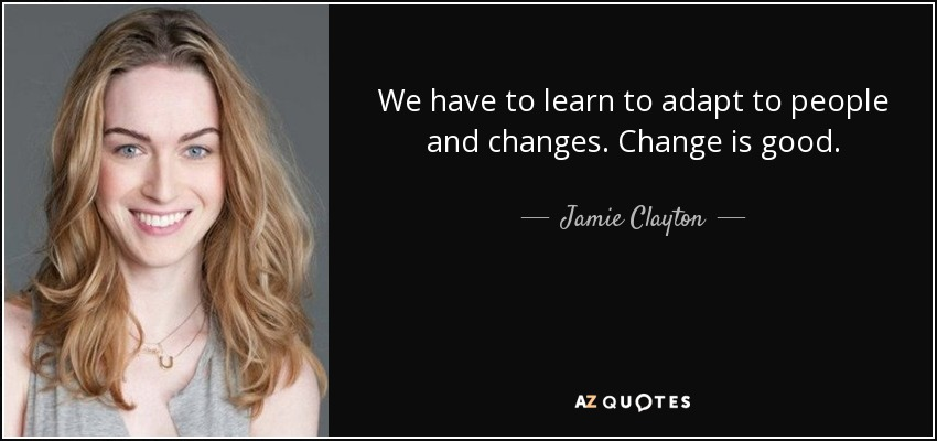 We have to learn to adapt to people and changes. Change is good. - Jamie Clayton