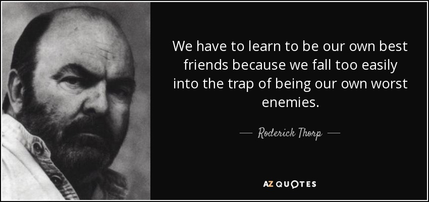 We have to learn to be our own best friends because we fall too easily into the trap of being our own worst enemies. - Roderick Thorp