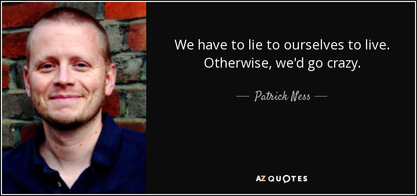 We have to lie to ourselves to live. Otherwise, we'd go crazy. - Patrick Ness