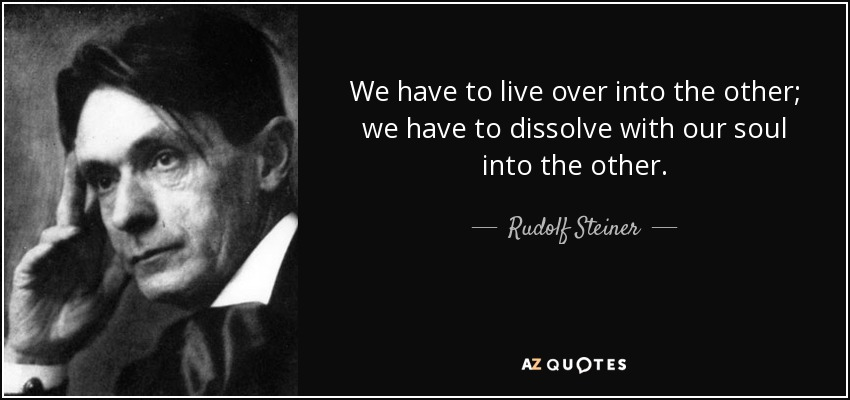 We have to live over into the other; we have to dissolve with our soul into the other. - Rudolf Steiner