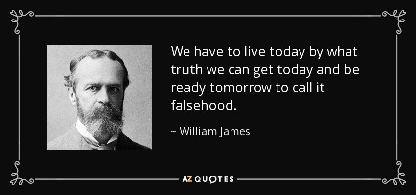 We have to live today by what truth we can get today and be ready tomorrow to call it falsehood. - William James