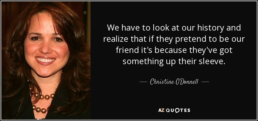 We have to look at our history and realize that if they pretend to be our friend it's because they've got something up their sleeve. - Christine O'Donnell
