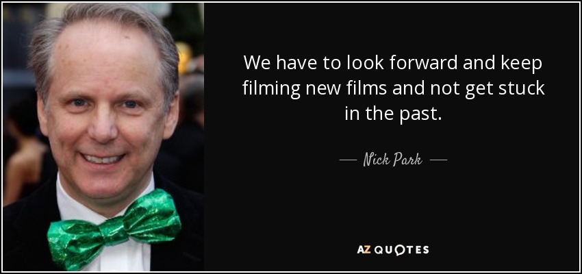 We have to look forward and keep filming new films and not get stuck in the past. - Nick Park