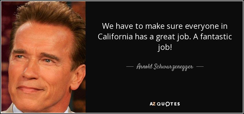 We have to make sure everyone in California has a great job. A fantastic job! - Arnold Schwarzenegger