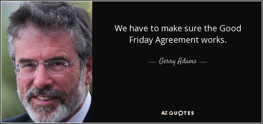 We have to make sure the Good Friday Agreement works. - Gerry Adams