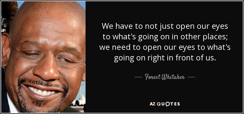 We have to not just open our eyes to what's going on in other places; we need to open our eyes to what's going on right in front of us. - Forest Whitaker