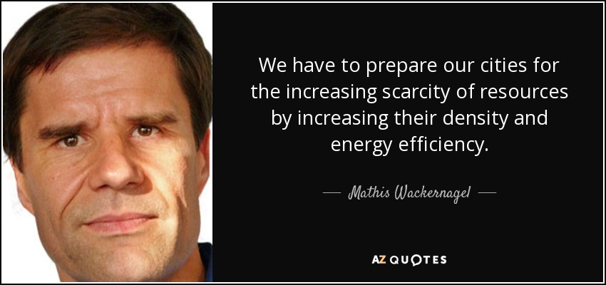 We have to prepare our cities for the increasing scarcity of resources by increasing their density and energy efficiency. - Mathis Wackernagel