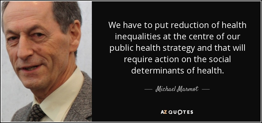 We have to put reduction of health inequalities at the centre of our public health strategy and that will require action on the social determinants of health. - Michael Marmot