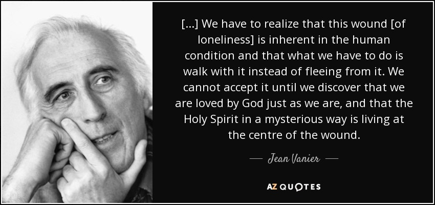 [...] We have to realize that this wound [of loneliness] is inherent in the human condition and that what we have to do is walk with it instead of fleeing from it. We cannot accept it until we discover that we are loved by God just as we are, and that the Holy Spirit in a mysterious way is living at the centre of the wound. - Jean Vanier