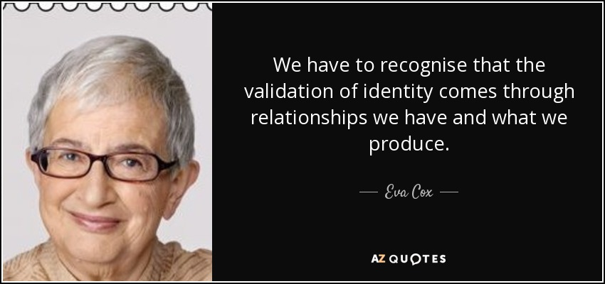 We have to recognise that the validation of identity comes through relationships we have and what we produce. - Eva Cox