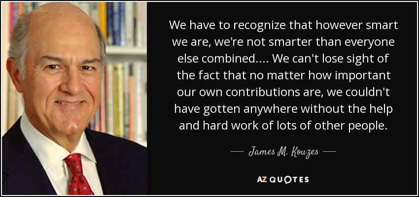 We have to recognize that however smart we are, we're not smarter than everyone else combined. . . . We can't lose sight of the fact that no matter how important our own contributions are, we couldn't have gotten anywhere without the help and hard work of lots of other people. - James M. Kouzes