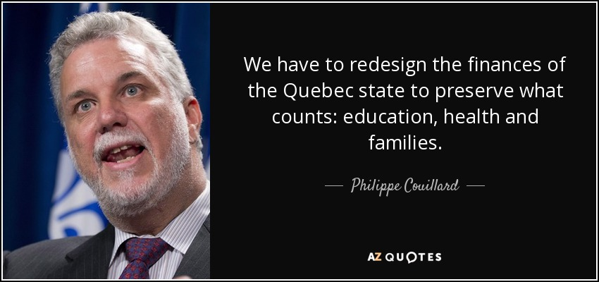 We have to redesign the finances of the Quebec state to preserve what counts: education, health and families. - Philippe Couillard