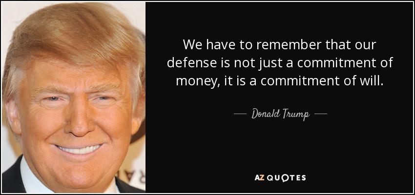 We have to remember that our defense is not just a commitment of money, it is a commitment of will. - Donald Trump