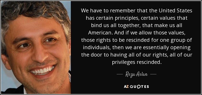 We have to remember that the United States has certain principles, certain values that bind us all together, that make us all American. And if we allow those values, those rights to be rescinded for one group of individuals, then we are essentially opening the door to having all of our rights, all of our privileges rescinded. - Reza Aslan