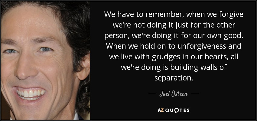 We have to remember, when we forgive we're not doing it just for the other person, we're doing it for our own good. When we hold on to unforgiveness and we live with grudges in our hearts, all we're doing is building walls of separation. - Joel Osteen