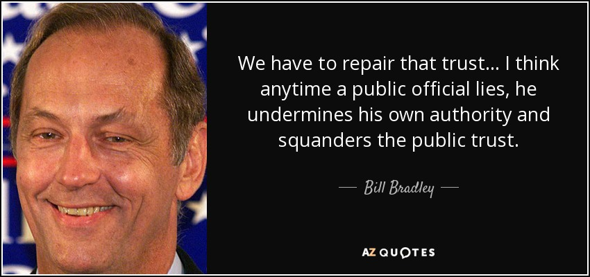 We have to repair that trust ... I think anytime a public official lies, he undermines his own authority and squanders the public trust. - Bill Bradley