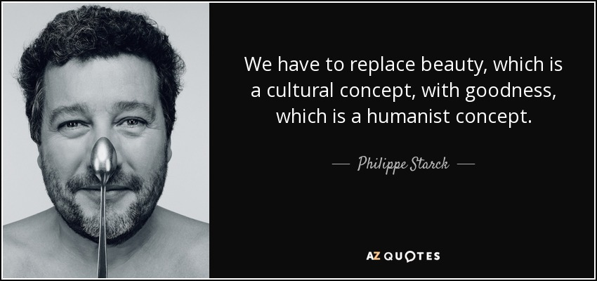 We have to replace beauty, which is a cultural concept, with goodness, which is a humanist concept. - Philippe Starck