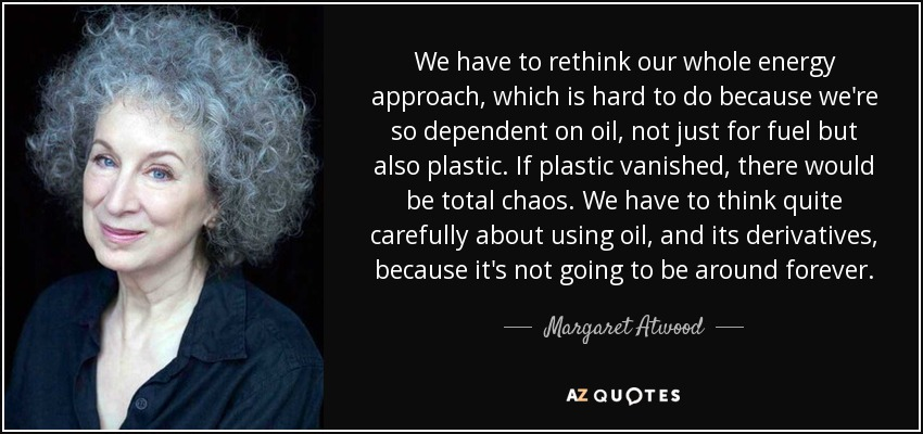 We have to rethink our whole energy approach, which is hard to do because we're so dependent on oil, not just for fuel but also plastic. If plastic vanished, there would be total chaos. We have to think quite carefully about using oil, and its derivatives, because it's not going to be around forever. - Margaret Atwood