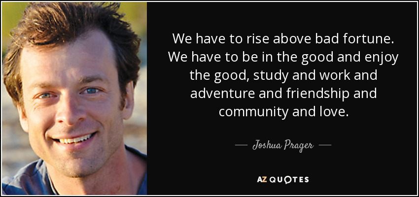 We have to rise above bad fortune. We have to be in the good and enjoy the good, study and work and adventure and friendship and community and love. - Joshua Prager