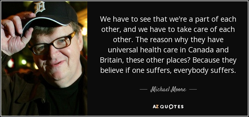 We have to see that we're a part of each other, and we have to take care of each other. The reason why they have universal health care in Canada and Britain, these other places? Because they believe if one suffers, everybody suffers. - Michael Moore