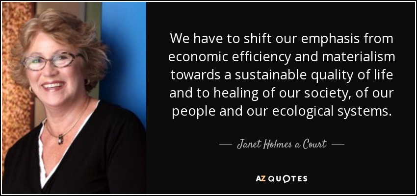 We have to shift our emphasis from economic efficiency and materialism towards a sustainable quality of life and to healing of our society, of our people and our ecological systems. - Janet Holmes a Court