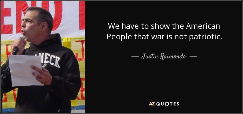 We have to show the American People that war is not patriotic. - Justin Raimondo