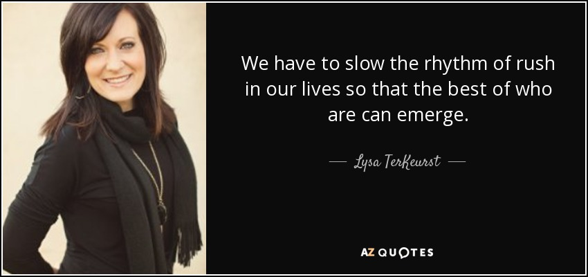 We have to slow the rhythm of rush in our lives so that the best of who are can emerge. - Lysa TerKeurst