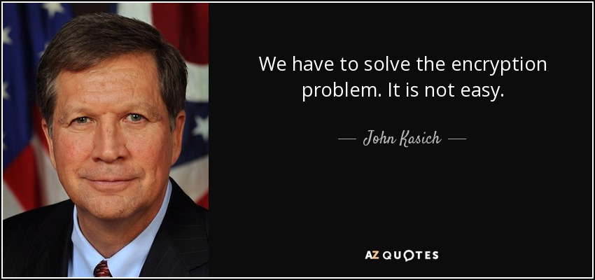 We have to solve the encryption problem. It is not easy. - John Kasich