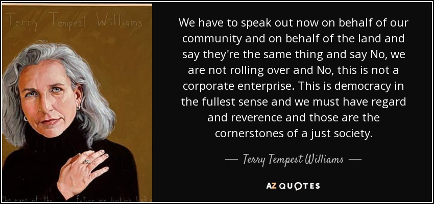 We have to speak out now on behalf of our community and on behalf of the land and say they're the same thing and say No, we are not rolling over and No, this is not a corporate enterprise. This is democracy in the fullest sense and we must have regard and reverence and those are the cornerstones of a just society. - Terry Tempest Williams