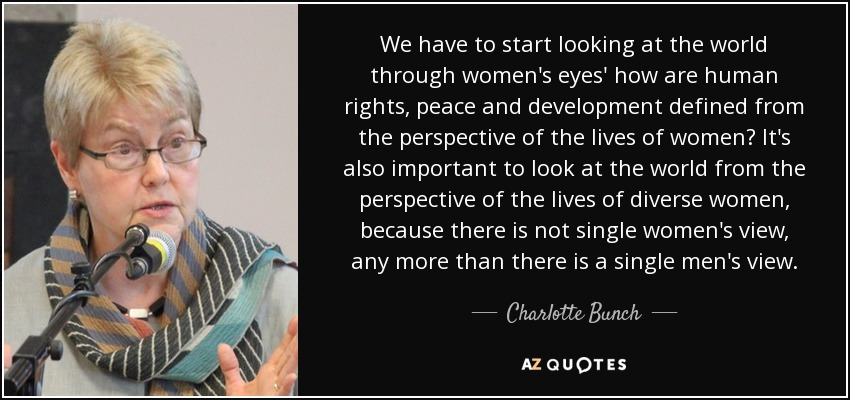 We have to start looking at the world through women's eyes' how are human rights, peace and development defined from the perspective of the lives of women? It's also important to look at the world from the perspective of the lives of diverse women, because there is not single women's view, any more than there is a single men's view. - Charlotte Bunch