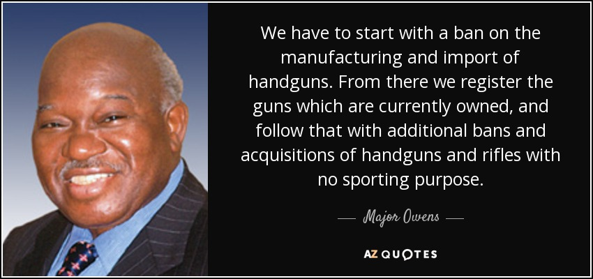 We have to start with a ban on the manufacturing and import of handguns. From there we register the guns which are currently owned, and follow that with additional bans and acquisitions of handguns and rifles with no sporting purpose. - Major Owens