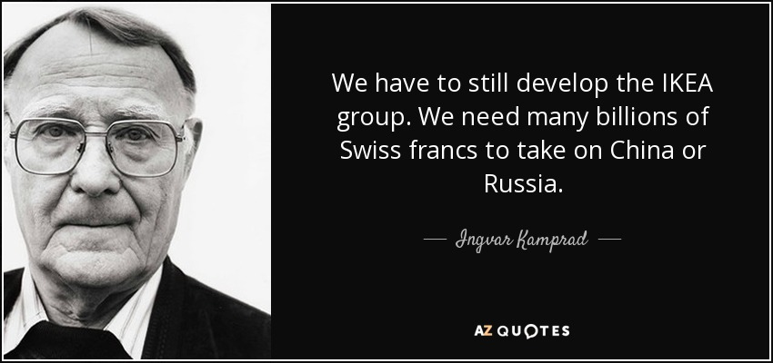 We have to still develop the IKEA group. We need many billions of Swiss francs to take on China or Russia. - Ingvar Kamprad