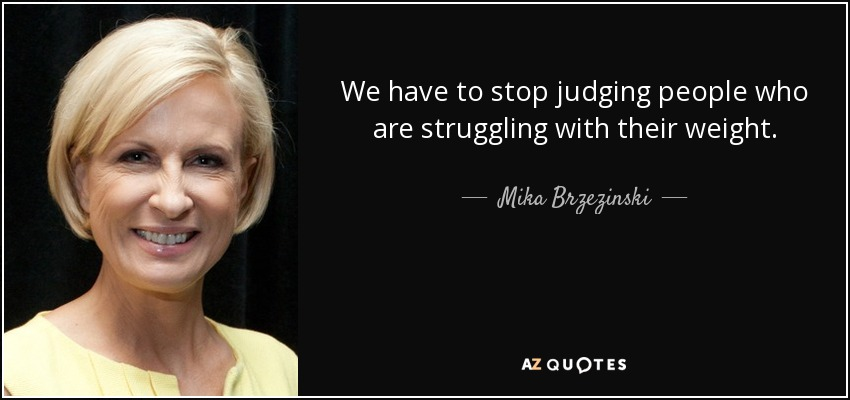 We have to stop judging people who are struggling with their weight. - Mika Brzezinski