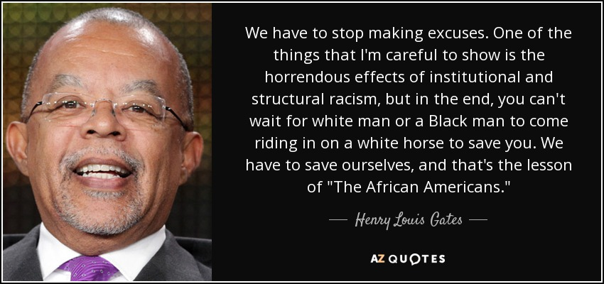 We have to stop making excuses. One of the things that I'm careful to show is the horrendous effects of institutional and structural racism, but in the end, you can't wait for white man or a Black man to come riding in on a white horse to save you. We have to save ourselves, and that's the lesson of