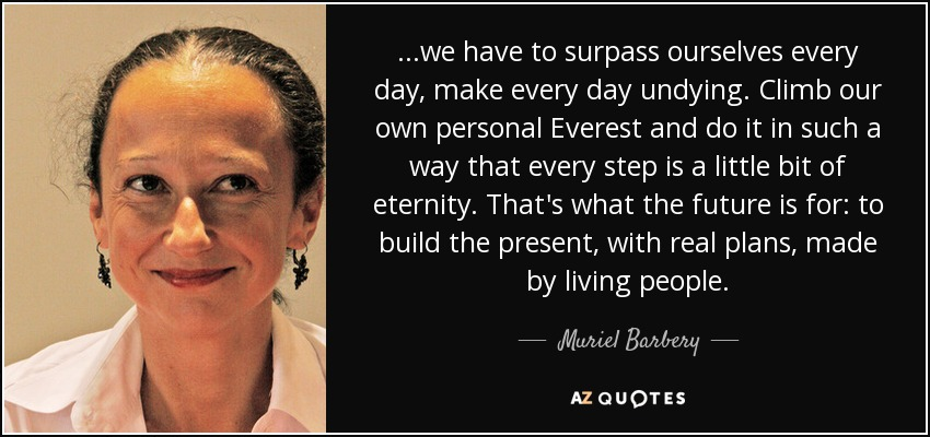 ...we have to surpass ourselves every day, make every day undying. Climb our own personal Everest and do it in such a way that every step is a little bit of eternity. That's what the future is for: to build the present, with real plans, made by living people. - Muriel Barbery