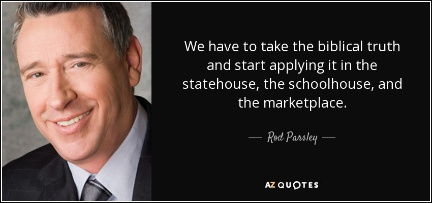 We have to take the biblical truth and start applying it in the statehouse, the schoolhouse, and the marketplace. - Rod Parsley