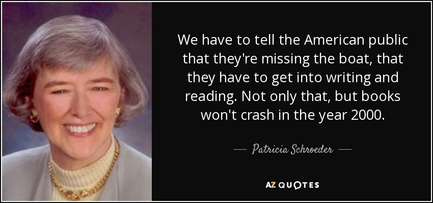 We have to tell the American public that they're missing the boat, that they have to get into writing and reading. Not only that, but books won't crash in the year 2000. - Patricia Schroeder