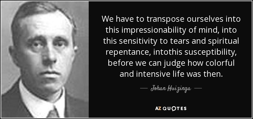 We have to transpose ourselves into this impressionability of mind, into this sensitivity to tears and spiritual repentance, intothis susceptibility, before we can judge how colorful and intensive life was then. - Johan Huizinga