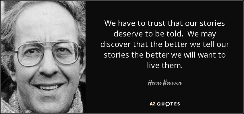 We have to trust that our stories deserve to be told. We may discover that the better we tell our stories the better we will want to live them. - Henri Nouwen