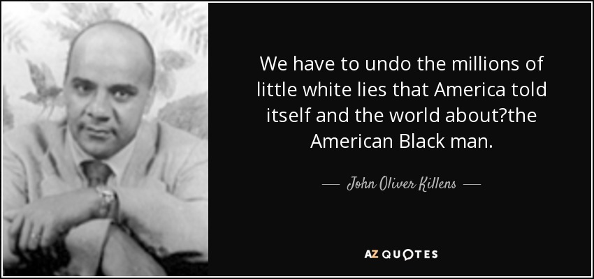 We have to undo the millions of little white lies that America told itself and the world about	the American Black man. - John Oliver Killens