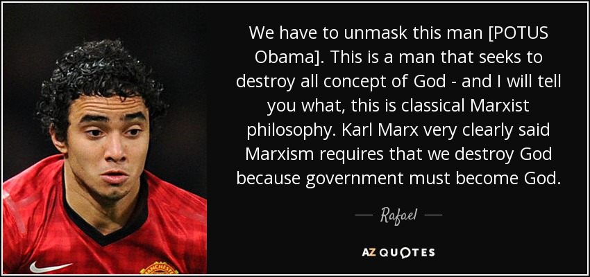 We have to unmask this man [POTUS Obama]. This is a man that seeks to destroy all concept of God - and I will tell you what, this is classical Marxist philosophy. Karl Marx very clearly said Marxism requires that we destroy God because government must become God. - Rafael
