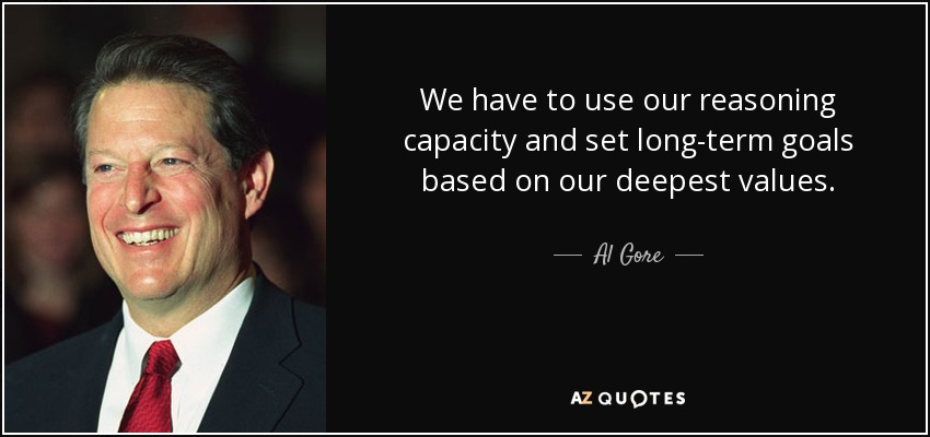 We have to use our reasoning capacity and set long-term goals based on our deepest values. - Al Gore