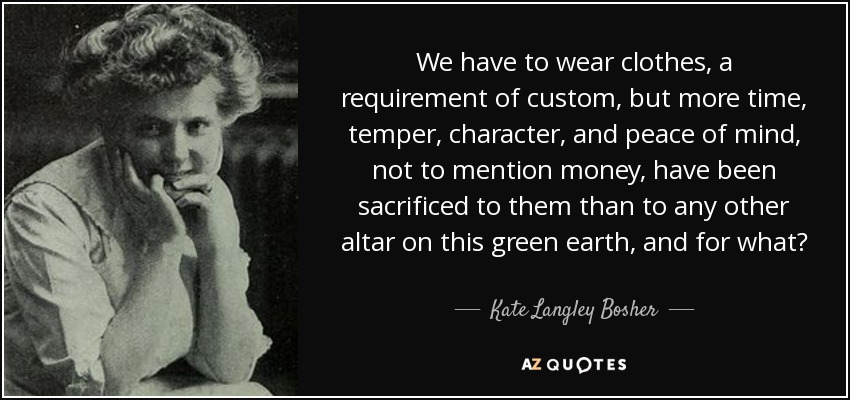 We have to wear clothes, a requirement of custom, but more time, temper, character, and peace of mind, not to mention money, have been sacrificed to them than to any other altar on this green earth, and for what? - Kate Langley Bosher