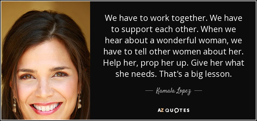 We have to work together. We have to support each other. When we hear about a wonderful woman, we have to tell other women about her. Help her, prop her up. Give her what she needs. That's a big lesson. - Kamala Lopez