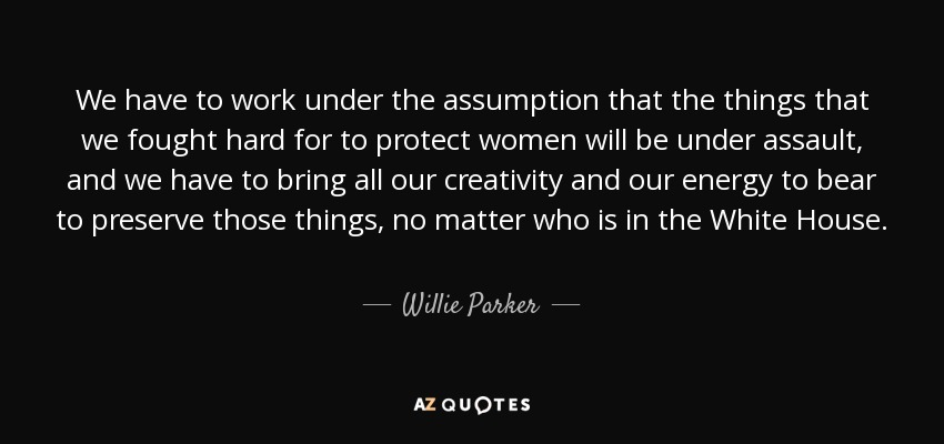 We have to work under the assumption that the things that we fought hard for to protect women will be under assault, and we have to bring all our creativity and our energy to bear to preserve those things, no matter who is in the White House. - Willie Parker