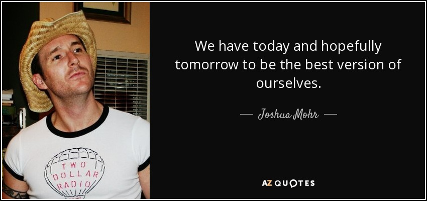 We have today and hopefully tomorrow to be the best version of ourselves. - Joshua Mohr