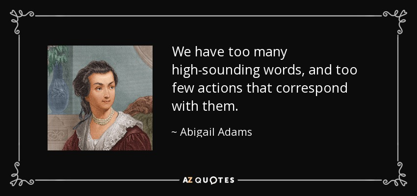 We have too many high-sounding words, and too few actions that correspond with them. - Abigail Adams