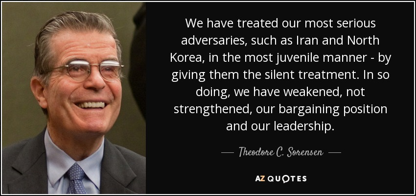 We have treated our most serious adversaries, such as Iran and North Korea, in the most juvenile manner - by giving them the silent treatment. In so doing, we have weakened, not strengthened, our bargaining position and our leadership. - Theodore C. Sorensen