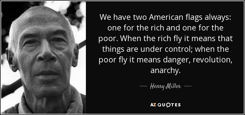 We have two American flags always: one for the rich and one for the poor. When the rich fly it means that things are under control; when the poor fly it means danger, revolution, anarchy. - Henry Miller