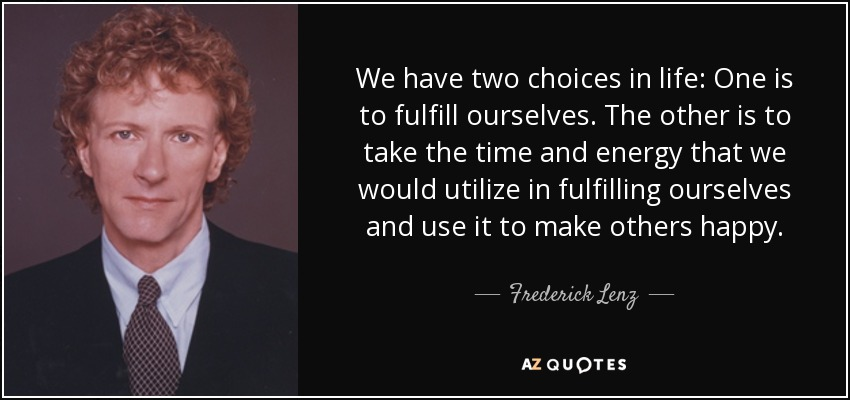 We have two choices in life: One is to fulfill ourselves. The other is to take the time and energy that we would utilize in fulfilling ourselves and use it to make others happy. - Frederick Lenz